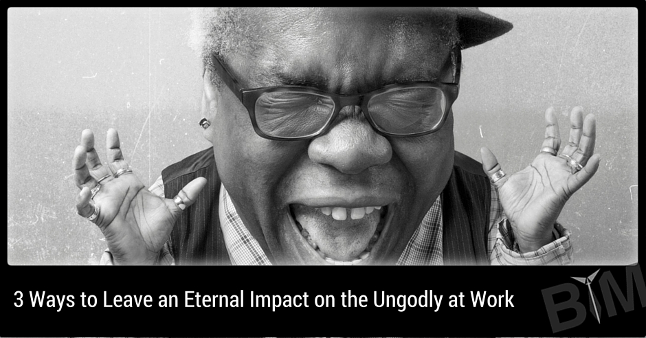 3 Ways to Leave an Eternal Impact on the Ungodly at Work